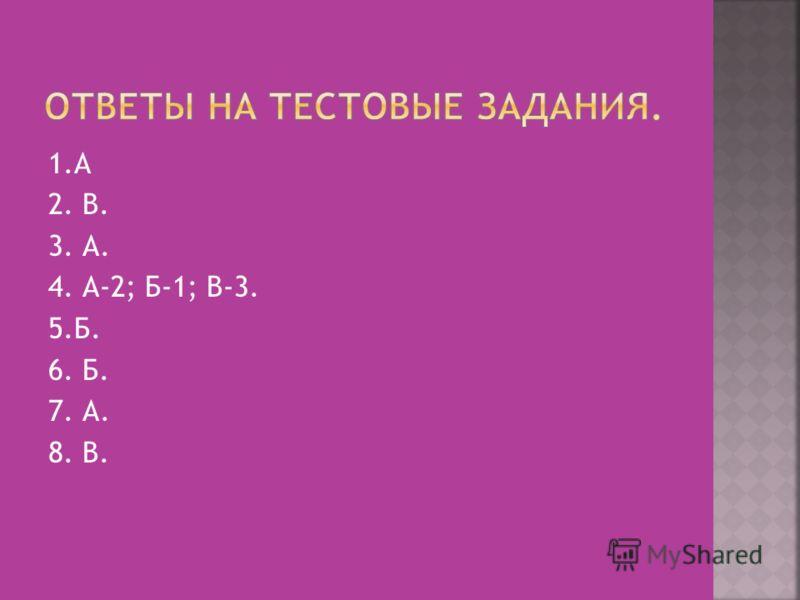 1.А 2. В. 3. А. 4. А-2; Б-1; В-3. 5.Б. 6. Б. 7. А. 8. В.