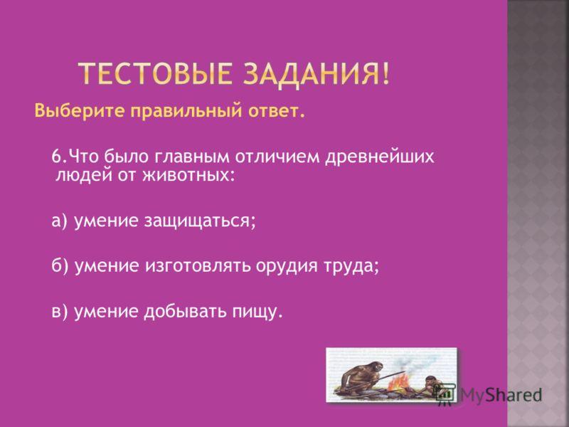 Выберите правильный ответ. 6.Что было главным отличием древнейших людей от животных: а) умение защищаться; б) умение изготовлять орудия труда; в) умение добывать пищу.
