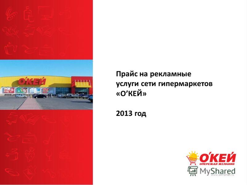 www.okmarket.ru Прайс на рекламные услуги сети гипермаркетов «ОКЕЙ» 2013 год
