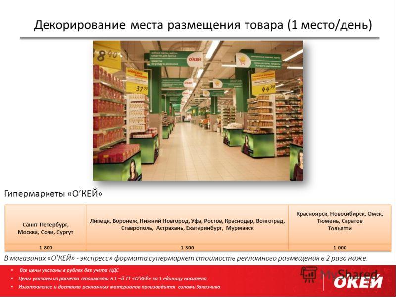 Декорирование места размещения товара (1 место/день) 13 Гипермаркеты «ОКЕЙ» В магазинах «ОКЕЙ» - экспресс» формата супермаркет стоимость рекламного размещения в 2 раза ниже. Все цены указаны в рублях без учета НДС Цены указаны из расчета стоимости в