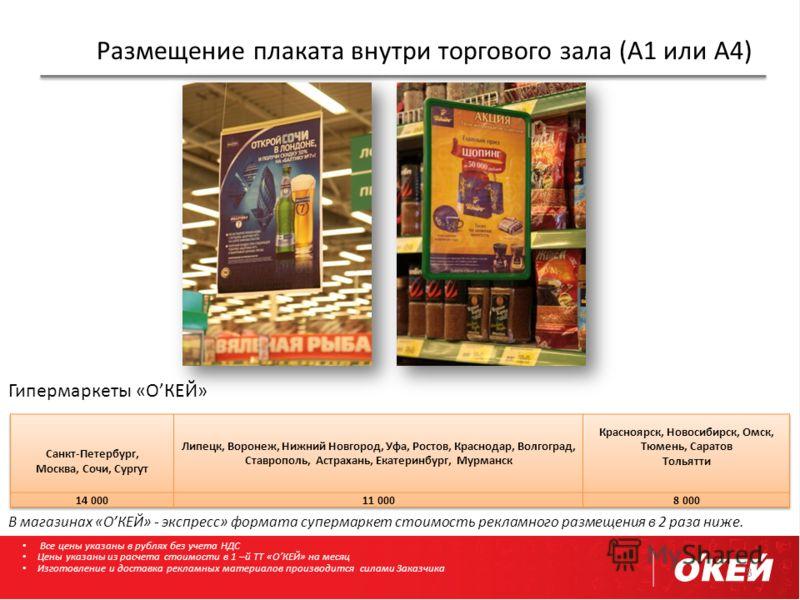 Размещение плаката внутри торгового зала (А1 или А4) 3 Гипермаркеты «ОКЕЙ» В магазинах «ОКЕЙ» - экспресс» формата супермаркет стоимость рекламного размещения в 2 раза ниже. Все цены указаны в рублях без учета НДС Цены указаны из расчета стоимости в 1