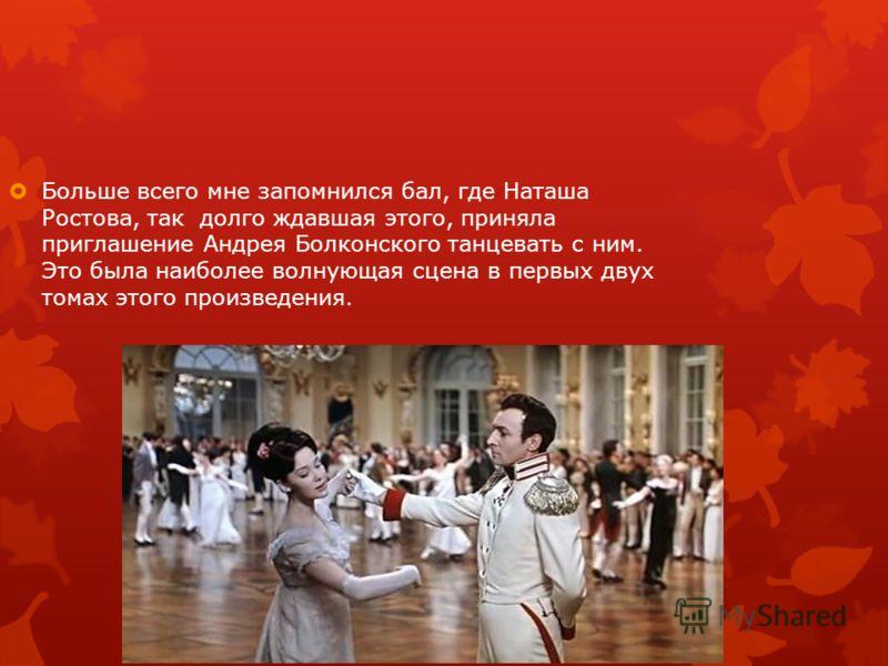 Больше всего мне запомнился бал, где Наташа Ростова, так долго ждавшая этого, приняла приглашение Андрея Болконского танцевать с ним. Это была наиболее волнующая сцена в первых двух томах этого произведения.