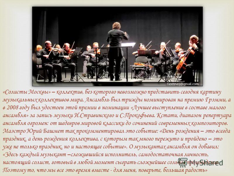 «Солисты Москвы» – коллектив, без которого невозможно представить сегодня картину музыкальных коллективов мира. Ансамбль был трижды номинирован на премию Грэмми, а в 2008 году был удостоен этой премии в номинации «Лучшее выступление в составе малого