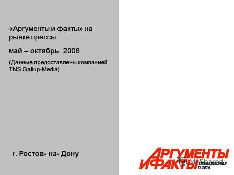 г. Ростов- на- Дону «Аргументы и факты» на рынке прессы май – октябрь 2008 (Данные предоставлены компанией TNS Gallup-Media)