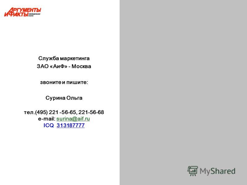 Служба маркетинга ЗАО «АиФ» - Москва звоните и пишите: Сурина Ольга тел.(495) 221 -56-65, 221-56-68 e-mail: surina@aif.rusurina@aif.ru ICQ 313187777
