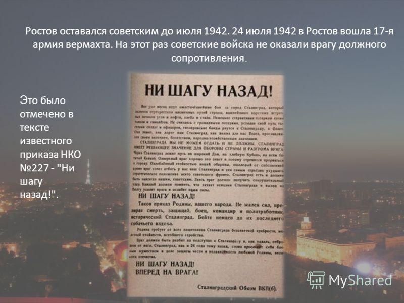 Ростов оставался советским до июля 1942. 24 июля 1942 в Ростов вошла 17-я армия вермахта. На этот раз советские войска не оказали врагу должного сопротивления. Э то было отмечено в тексте известного приказа НКО 227 - Ни шагу назад!.