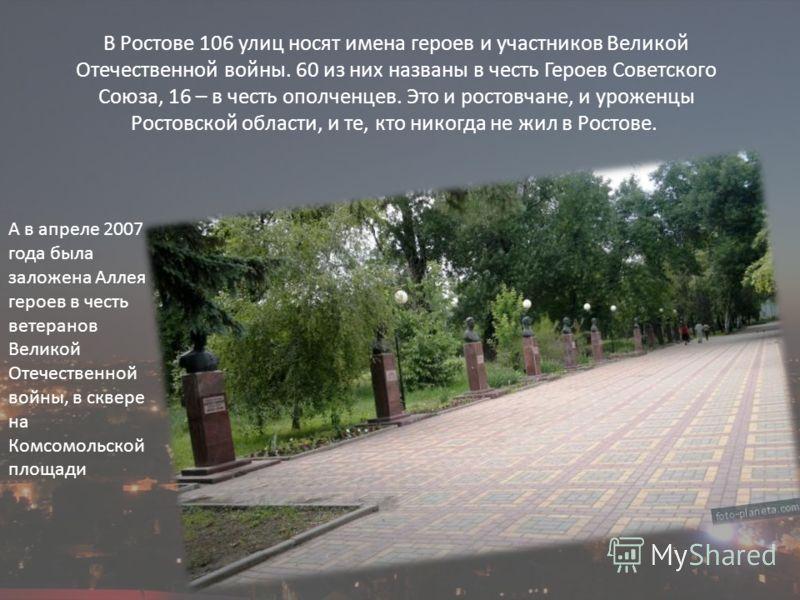 В Ростове 106 улиц носят имена героев и участников Великой Отечественной войны. 60 из них названы в честь Героев Советского Союза, 16 – в честь ополченцев. Это и ростовчане, и уроженцы Ростовской области, и те, кто никогда не жил в Ростове. А в апрел