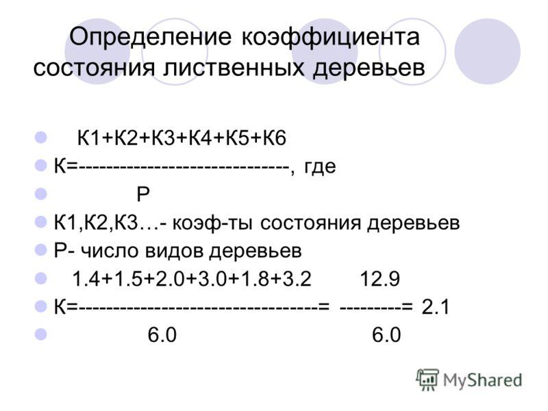 Определение коэффициента состояния лиственных деревьев К1+К2+К3+К4+К5+К6 К=------------------------------, где Р К1,К2,К3…- коэф-ты состояния деревьев Р- число видов деревьев 1.4+1.5+2.0+3.0+1.8+3.2 12.9 К=----------------------------------= --------
