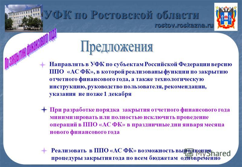 УФК по Ростовской области rostov.roskazna.ru Направлять в УФК по субъектам Российской Федерации версию ППО «АС ФК», в которой реализованы функции по закрытию отчетного финансового года, а также технологическую инструкцию, руководство пользователя, ре