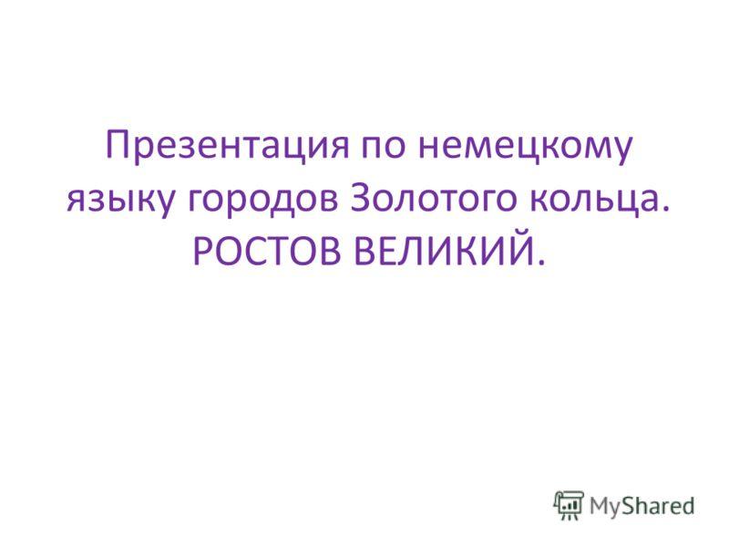 Презентация по немецкому языку городов Золотого кольца. РОСТОВ ВЕЛИКИЙ.