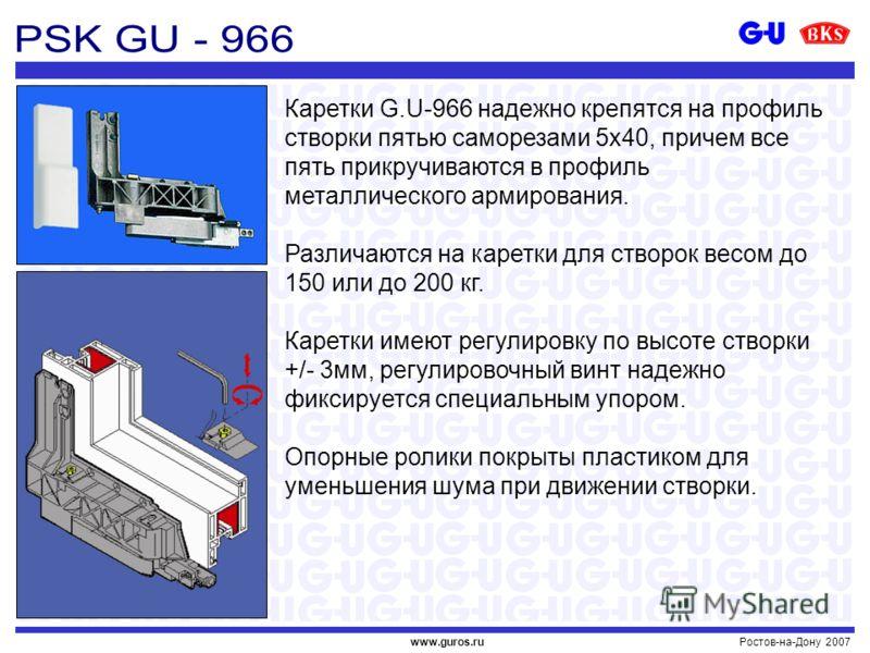 Ростов-на-Дону 2007www.guros.ru Каретки G.U-966 надежно крепятся на профиль створки пятью саморезами 5х40, причем все пять прикручиваются в профиль металлического армирования. Различаются на каретки для створок весом до 150 или до 200 кг. Каретки име