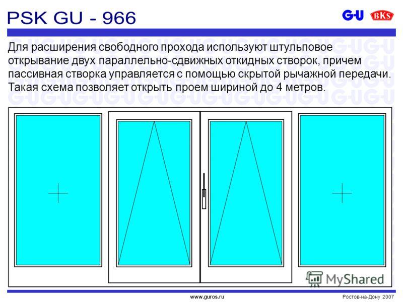 Ростов-на-Дону 2007www.guros.ru Для расширения свободного прохода используют штульповое открывание двух параллельно-сдвижных откидных створок, причем пассивная створка управляется с помощью скрытой рычажной передачи. Такая схема позволяет открыть про