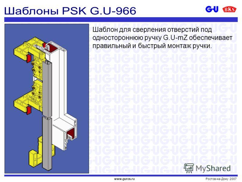 Ростов-на-Дону 2007www.guros.ru Шаблон для сверления отверстий под одностороннюю ручку G.U-mZ обеспечивает правильный и быстрый монтаж ручки.