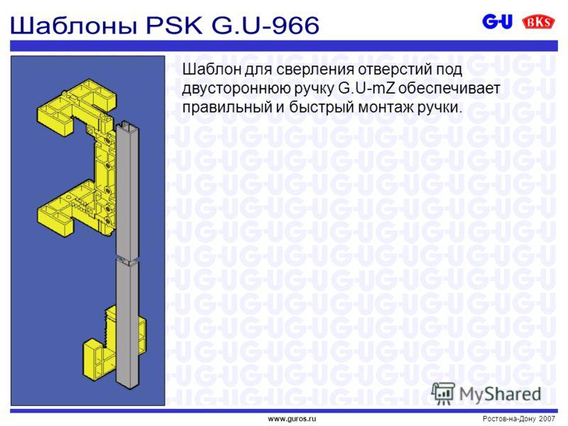 Ростов-на-Дону 2007www.guros.ru Шаблон для сверления отверстий под двустороннюю ручку G.U-mZ обеспечивает правильный и быстрый монтаж ручки.