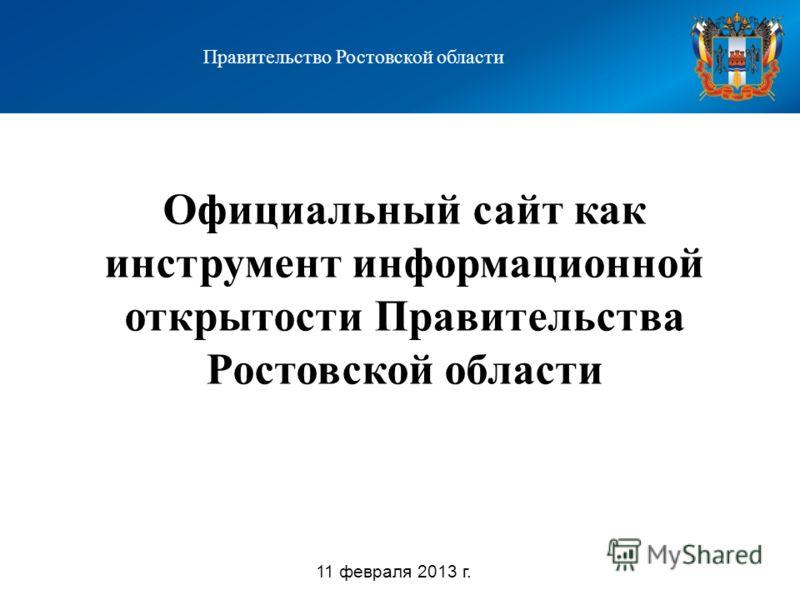 Официальный сайт как инструмент информационной открытости Правительства Ростовской области Правительство Ростовской области 11 февраля 2013 г.