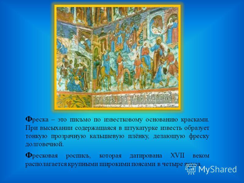 Ф реска – это письмо по известковому основанию красками. При высыхании содержащаяся в штукатурке известь образует тонкую прозрачную кальциевую плёнку, делающую фреску долговечной. Ф ресковая роспись, которая датирована XVII веком располагается крупны