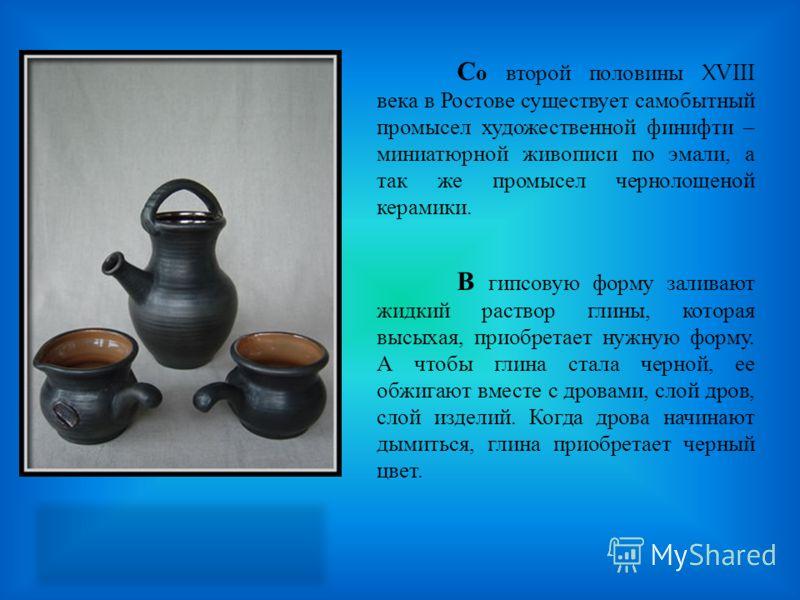 С о второй половины XVIII века в Ростове существует самобытный промысел художественной финифти – миниатюрной живописи по эмали, а так же промысел чернолощеной керамики. В гипсовую форму заливают жидкий раствор глины, которая высыхая, приобретает нужн