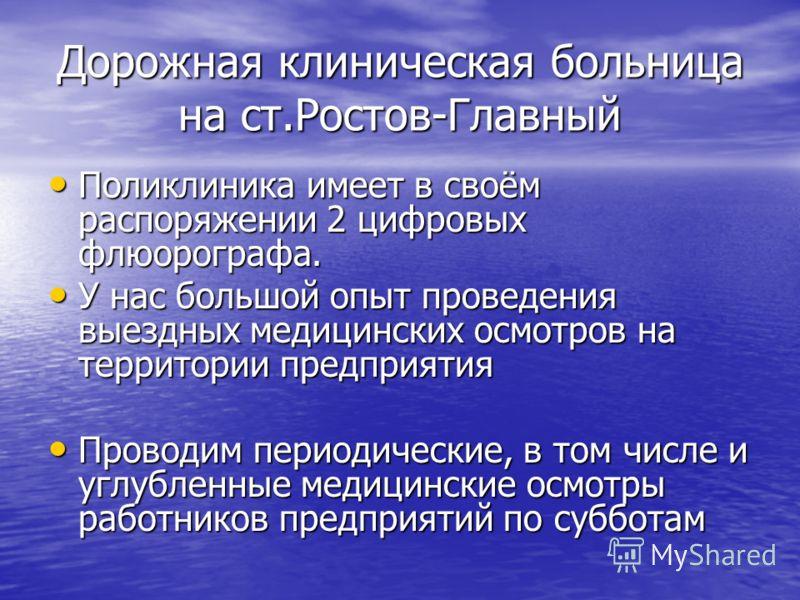 Дорожная клиническая больница на ст.Ростов-Главный Поликлиника имеет в своём распоряжении 2 цифровых флюорографа. Поликлиника имеет в своём распоряжении 2 цифровых флюорографа. У нас большой опыт проведения выездных медицинских осмотров на территории