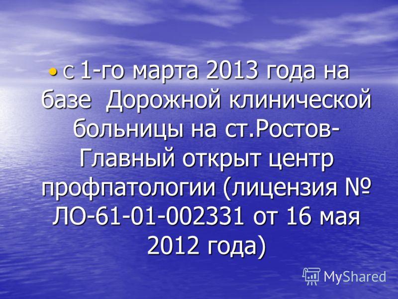 С 1-го марта 2013 года на базе Дорожной клинической больницы на ст.Ростов- Главный открыт центр профпатологии (лицензия ЛО-61-01-002331 от 16 мая 2012 года) С 1-го марта 2013 года на базе Дорожной клинической больницы на ст.Ростов- Главный открыт цен