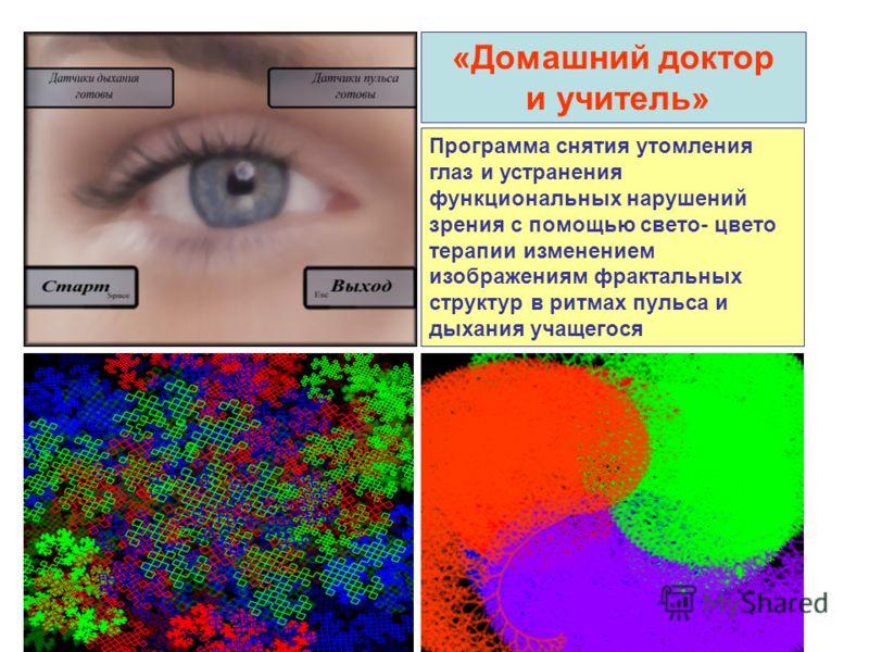 «Домашний доктор и учитель» Программа снятия утомления глаз и устранения функциональных нарушений зрения с помощью свето- цвето терапии изменением изображениям фрактальных структур в ритмах пульса и дыхания учащегося