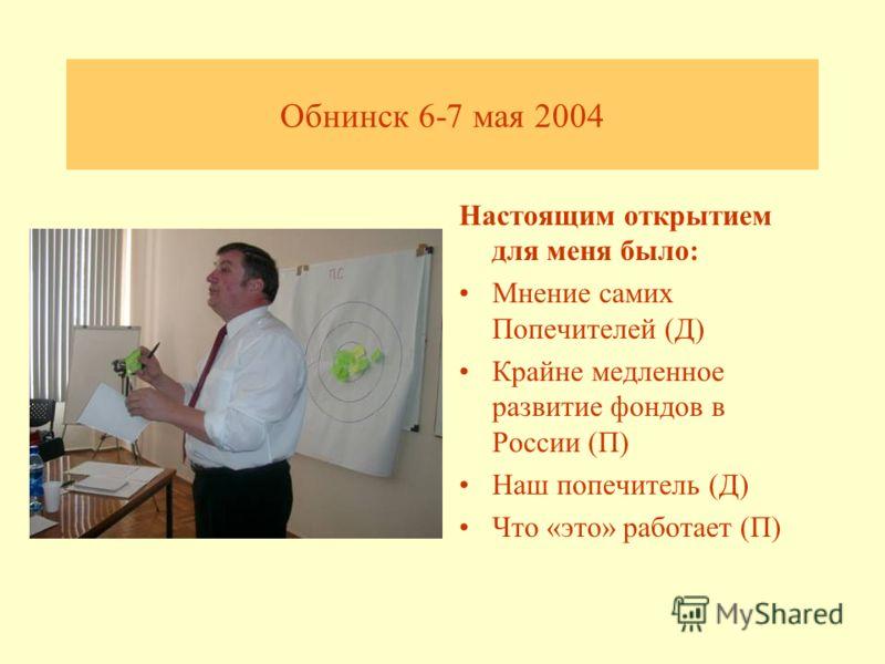 Обнинск 6-7 мая 2004 Настоящим открытием для меня было: Мнение самих Попечителей (Д) Крайне медленное развитие фондов в России (П) Наш попечитель (Д) Что «это» работает (П)