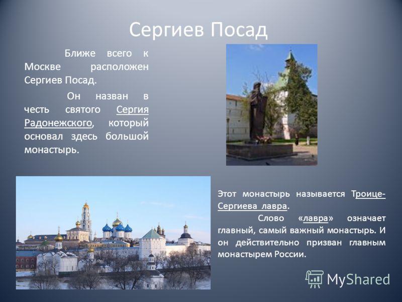 Сергиев Посад Ближе всего к Москве расположен Сергиев Посад. Он назван в честь святого Сергия Радонежского, который основал здесь большой монастырь. Этот монастырь называется Троице- Сергиева лавра. Слово «лавра» означает главный, самый важный монаст