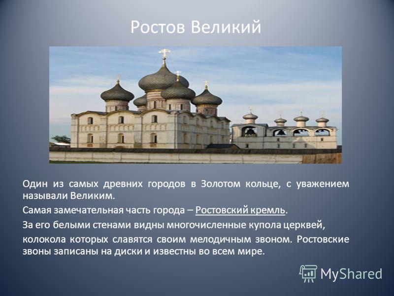 Ростов Великий Один из самых древних городов в Золотом кольце, с уважением называли Великим. Самая замечательная часть города – Ростовский кремль. За его белыми стенами видны многочисленные купола церквей, колокола которых славятся своим мелодичным з