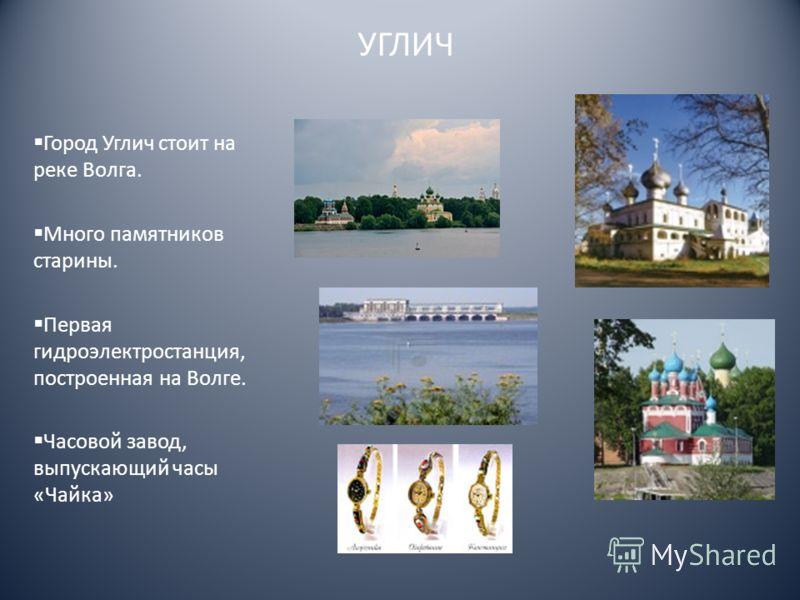 УГЛИЧ Город Углич стоит на реке Волга. Много памятников старины. Первая гидроэлектростанция, построенная на Волге. Часовой завод, выпускающий часы «Чайка»