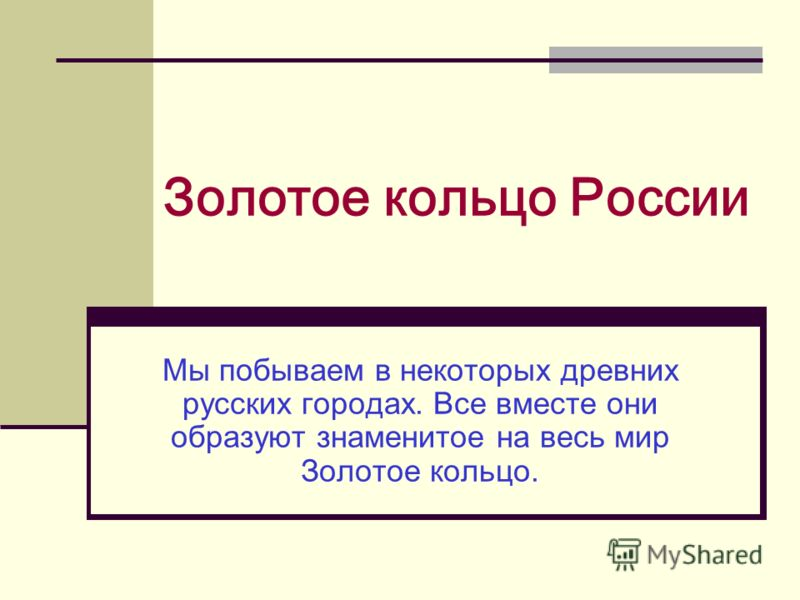 Золотое кольцо России Мы побываем в некоторых древних русских городах. Все вместе они образуют знаменитое на весь мир Золотое кольцо.