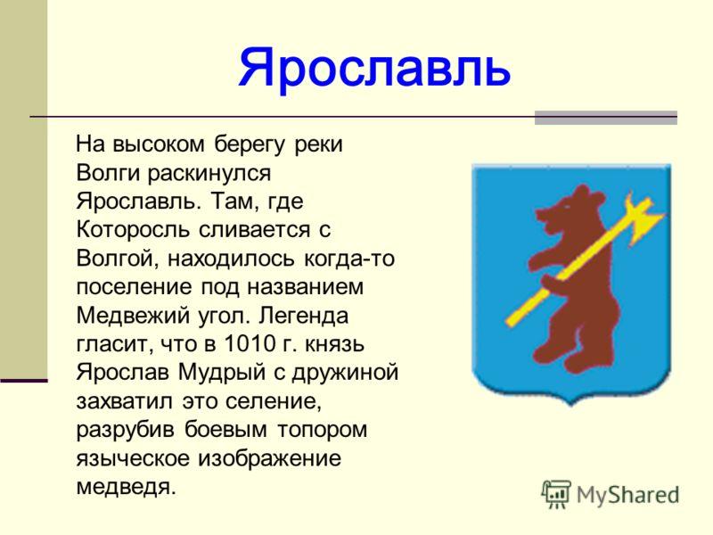Ярославль На высоком берегу реки Волги раскинулся Ярославль. Там, где Которосль сливается с Волгой, находилось когда-то поселение под названием Медвежий угол. Легенда гласит, что в 1010 г. князь Ярослав Мудрый с дружиной захватил это селение, разруби