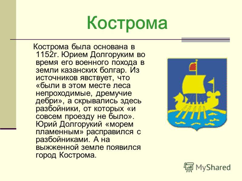 Кострома Кострома была основана в 1152г. Юрием Долгоруким во время его военного похода в земли казанских болгар. Из источников явствует, что «были в этом месте леса непроходимые, дремучие дебри», а скрывались здесь разбойники, от которых «и совсем пр