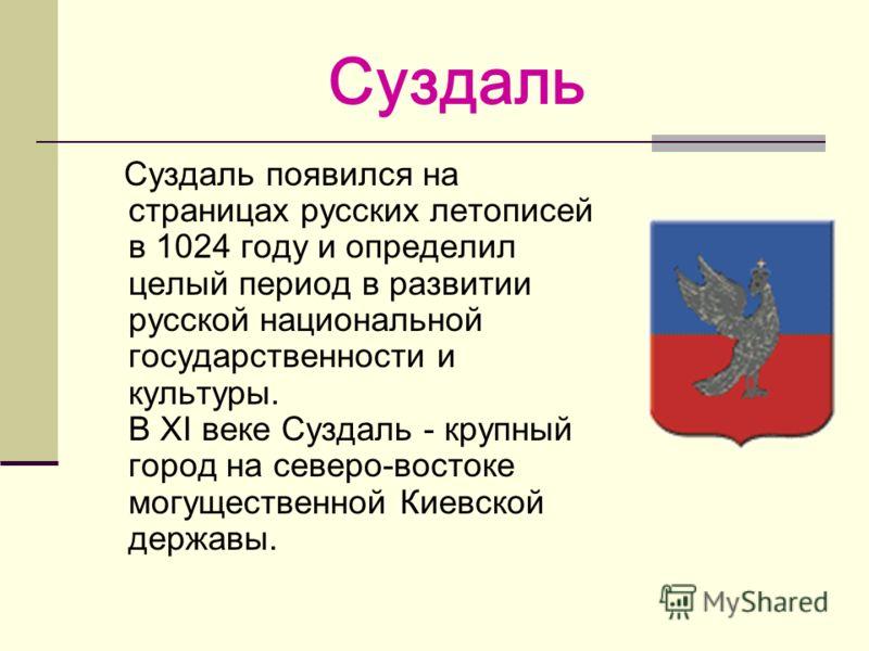 Суздаль Суздаль появился на страницах русских летописей в 1024 году и определил целый период в развитии русской национальной государственности и культуры. В XI веке Суздаль - крупный город на северо-востоке могущественной Киевской державы.