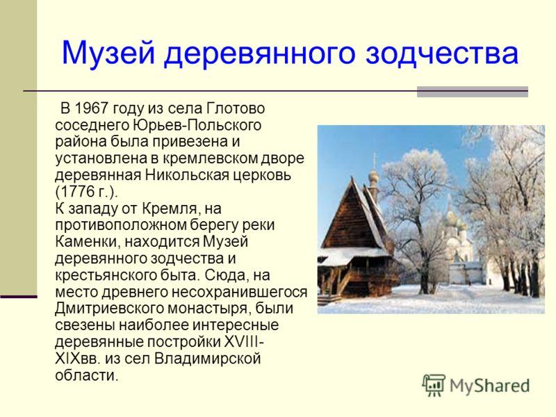 Музей деревянного зодчества В 1967 году из села Глотово соседнего Юрьев-Польского района была привезена и установлена в кремлевском дворе деревянная Никольская церковь (1776 г.). К западу от Кремля, на противоположном берегу реки Каменки, находится М