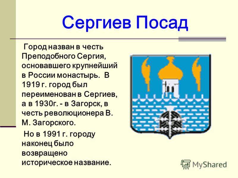 Сергиев Посад Город назван в честь Преподобного Сергия, основавшего крупнейший в России монастырь. В 1919 г. город был переименован в Сергиев, а в 1930г. - в Загорск, в честь революционера В. М. Загорского. Но в 1991 г. городу наконец было возвращено