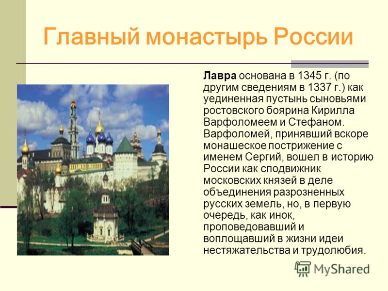 Главный монастырь России Лавра основана в 1345 г. (по другим сведениям в 1337 г.) как уединенная пустынь сыновьями ростовского боярина Кирилла Варфоломеем и Стефаном. Варфоломей, принявший вскоре монашеское пострижение с именем Сергий, вошел в истори