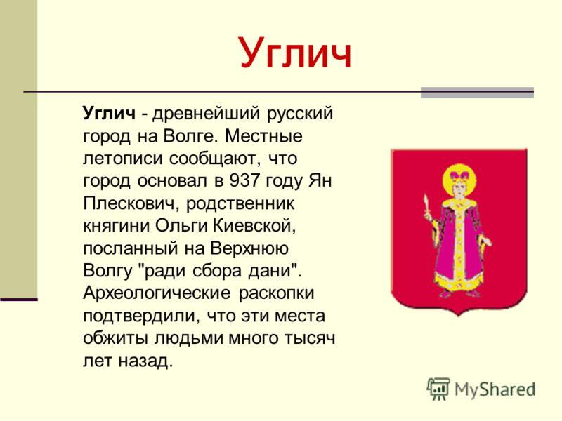 Углич Углич - древнейший русский город на Волге. Местные летописи сообщают, что город основал в 937 году Ян Плескович, родственник княгини Ольги Киевской, посланный на Верхнюю Волгу