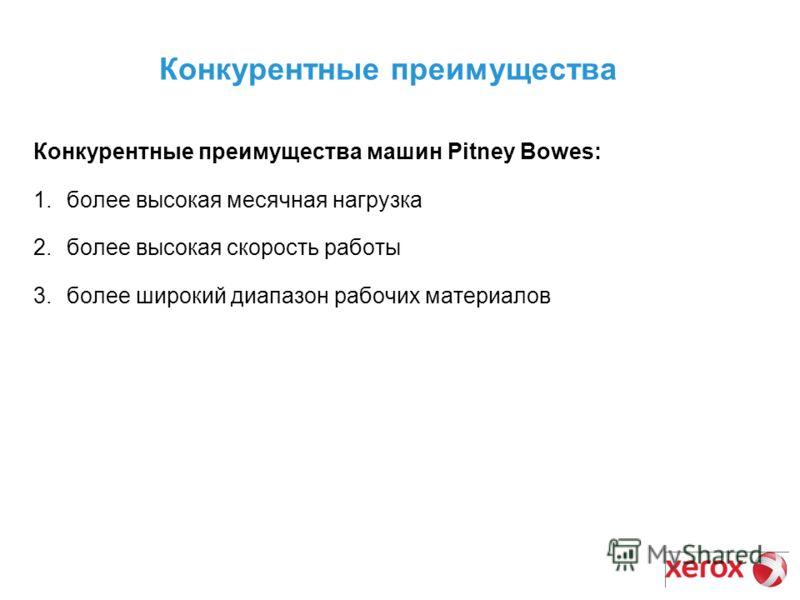 Конкурентные преимущества Конкурентные преимущества машин Pitney Bowes: 1.более высокая месячная нагрузка 2.более высокая скорость работы 3.более широкий диапазон рабочих материалов