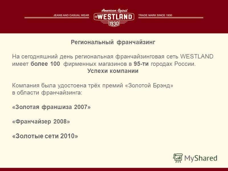 Региональный франчайзинг На сегодняшний день региональная франчайзинговая сеть WESTLAND имеет более 100 фирменных магазинов в 95-ти городах России. Успехи компании Компания была удостоена трёх премий «Золотой Брэнд» в области франчайзинга: «Золотая ф