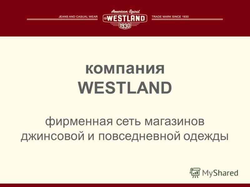 компания WESTLAND фирменная сеть магазинов джинсовой и повседневной одежды
