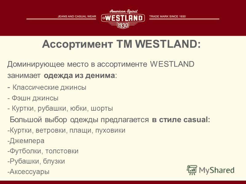 Ассортимент TM WESTLAND: Доминирующее место в ассортименте WESTLAND занимает одежда из денима: - Классические джинсы - Фэшн джинсы - Куртки, рубашки, юбки, шорты Большой выбор одежды предлагается в стиле casual : -Куртки, ветровки, плащи, пуховики -Д