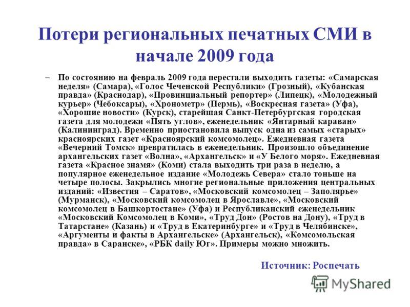 Потери региональных печатных СМИ в начале 2009 года –По состоянию на февраль 2009 года перестали выходить газеты: «Самарская неделя» (Самара), «Голос Чеченской Республики» (Грозный), «Кубанская правда» (Краснодар), «Провинциальный репортер» (Липецк),