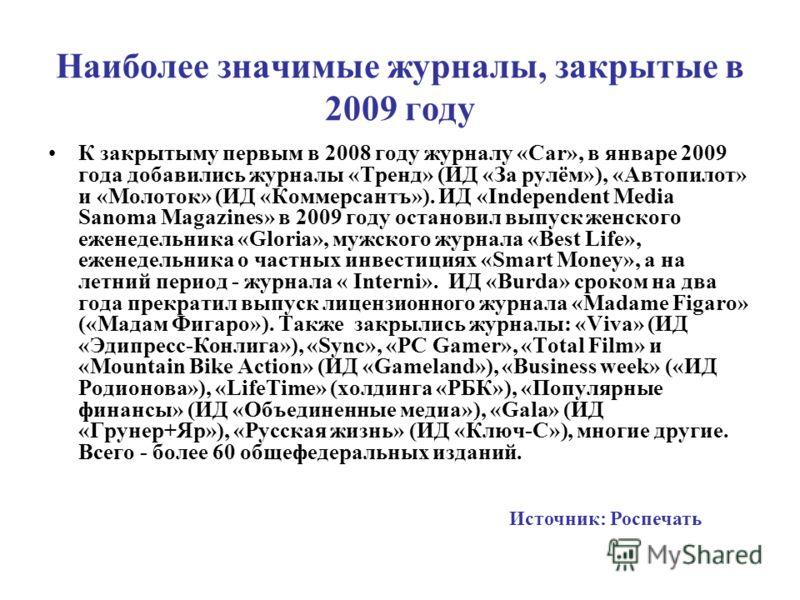 Наиболее значимые журналы, закрытые в 2009 году К закрытыму первым в 2008 году журналу «Car», в январе 2009 года добавились журналы «Тренд» (ИД «За рулём»), «Автопилот» и «Молоток» (ИД «Коммерсантъ»). ИД «Independent Media Sanoma Magazines» в 2009 го