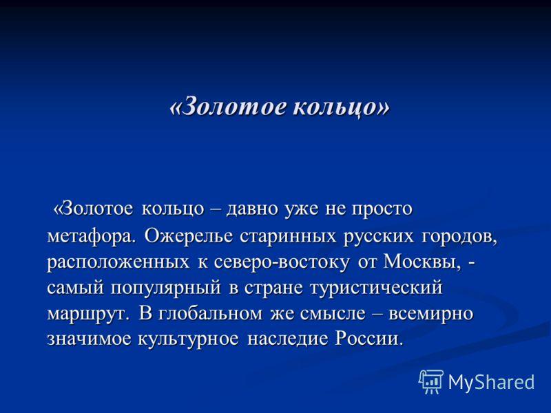 «Золотое кольцо» «Золотое кольцо – давно уже не просто метафора. Ожерелье старинных русских городов, расположенных к северо-востоку от Москвы, - самый популярный в стране туристический маршрут. В глобальном же смысле – всемирно значимое культурное на