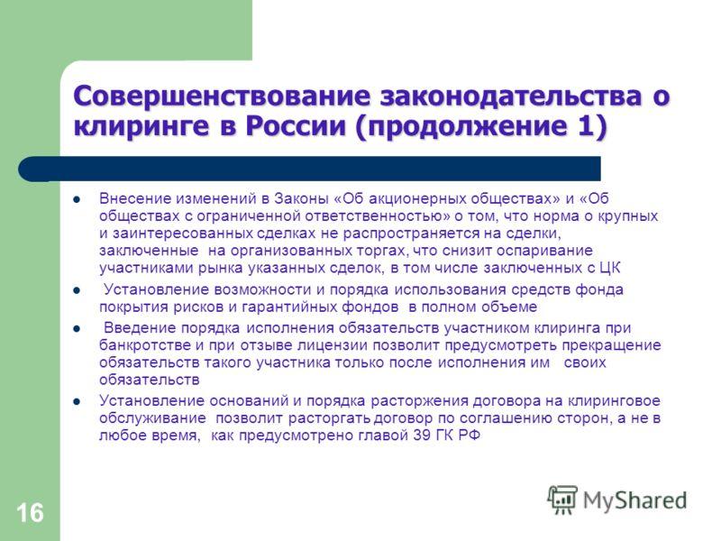 16 Совершенствование законодательства о клиринге в России (продолжение 1) Внесение изменений в Законы «Об акционерных обществах» и «Об обществах с ограниченной ответственностью» о том, что норма о крупных и заинтересованных сделках не распространяетс
