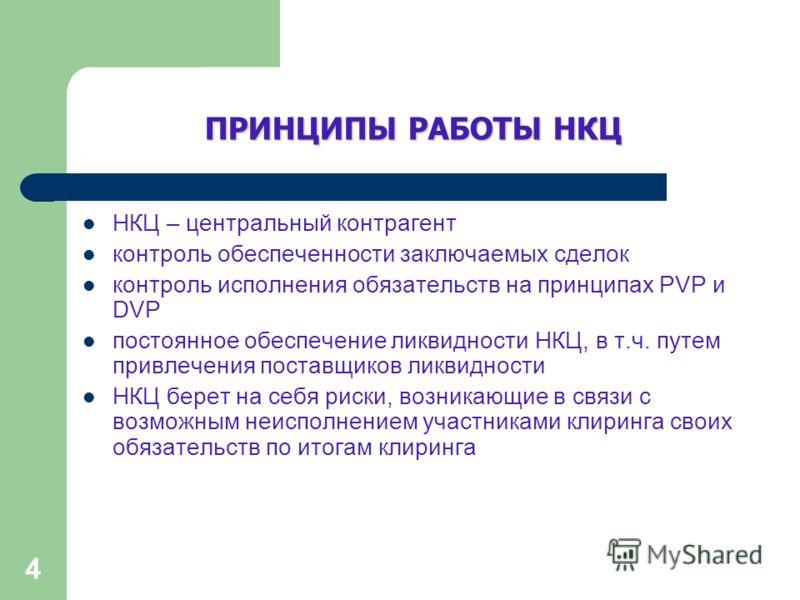 4 ПРИНЦИПЫ РАБОТЫ НКЦ НКЦ – центральный контрагент контроль обеспеченности заключаемых сделок контроль исполнения обязательств на принципах PVP и DVP постоянное обеспечение ликвидности НКЦ, в т.ч. путем привлечения поставщиков ликвидности НКЦ берет н