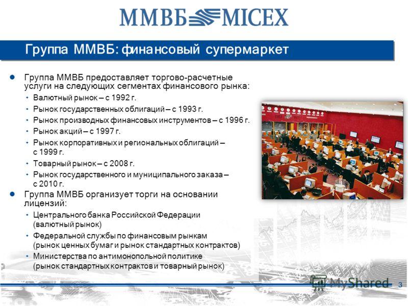 3 Группа ММВБ: финансовый супермаркет Группа ММВБ предоставляет торгово-расчетные услуги на следующих сегментах финансового рынка: ۰ Валютный рынок с 1992 г. ۰ Рынок государственных облигаций с 1993 г. ۰ Рынок производных финансовых инструментов с 19