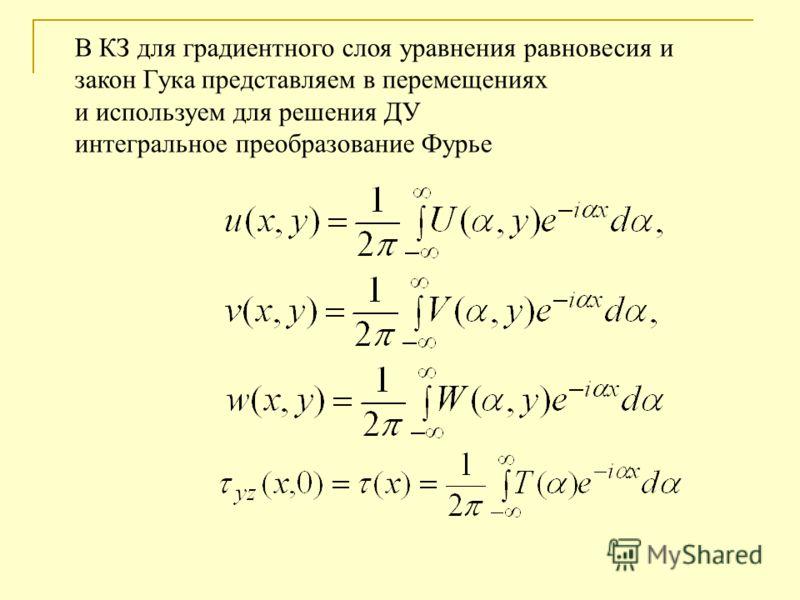 В КЗ для градиентного слоя уравнения равновесия и закон Гука представляем в перемещениях и используем для решения ДУ интегральное преобразование Фурье