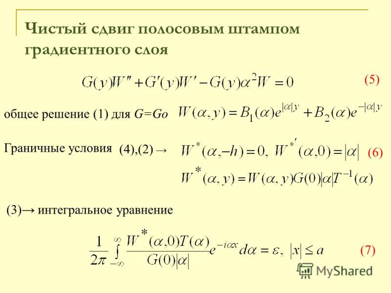 (5)(5) (6) общее решение (1) для G=Go (4),(2) Граничные условия (3) интегральное уравнение (7)(7) Чистый сдвиг полосовым штампом градиентного слоя