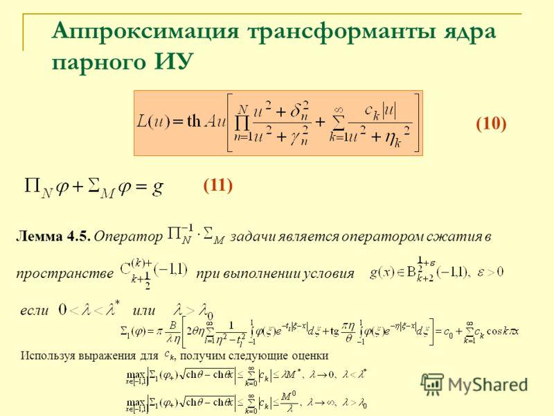 Лемма 4.5. Оператор задачи является оператором сжатия в пространстве при выполнении условия если или Используя выражения для, получим следующие оценки Аппроксимация трансформанты ядра парного ИУ (10) (11)