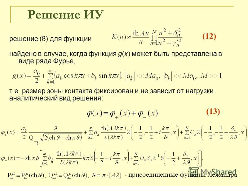 Решение ИУ решение (8) для функции найдено в случае, когда функция g(x) может быть представлена в виде ряда Фурье, т.е. размер зоны контакта фиксирован и не зависит от нагрузки. аналитический вид решения: - присоединенные функции Лежандра (12) (13)